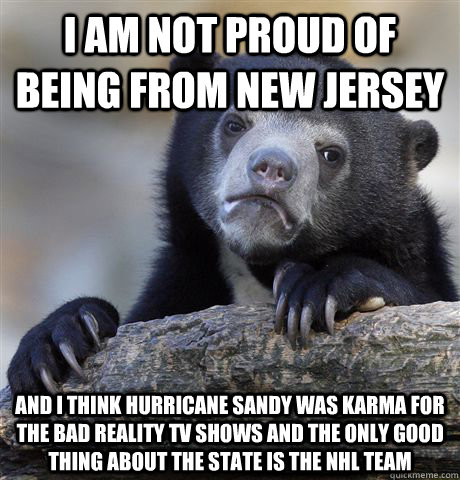 i am not proud of being from new jersey and i think hurricane sandy was karma for the bad reality TV shows and the only good thing about the state is the NHL team - i am not proud of being from new jersey and i think hurricane sandy was karma for the bad reality TV shows and the only good thing about the state is the NHL team  Confession Bear