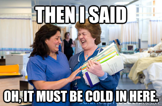 Then I said Oh, it must be cold in here.  laughing nurses