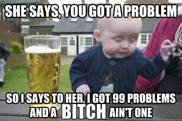 She says, you got a problem So I says to her, I got 99 problems and a                          ain't one Bitch - She says, you got a problem So I says to her, I got 99 problems and a                          ain't one Bitch  drunk baby