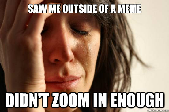 Saw me outside of a meme Didn't zoom in enough  First World Problems