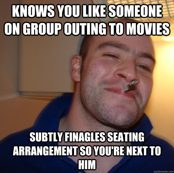 Knows you like someone on group outing to movies Subtly finagles seating arrangement so you're next to him - Knows you like someone on group outing to movies Subtly finagles seating arrangement so you're next to him  Misc