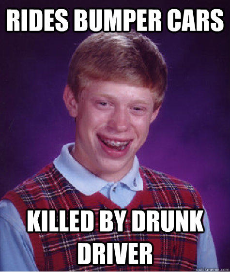 Rides bumper cars Killed by drunk driver - Rides bumper cars Killed by drunk driver  Bad Luck Brian