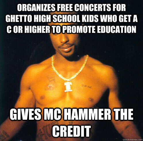 Organizes free concerts for Ghetto high school kids who get a C or higher to promote education  Gives mc hammer the credit