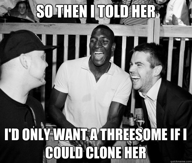 So then I told her I'd only want a threesome if I could clone her