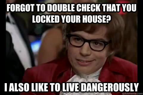 Forgot to double check that you locked your house? I also like to live Dangerously - Forgot to double check that you locked your house? I also like to live Dangerously  Dangerously - Austin Powers