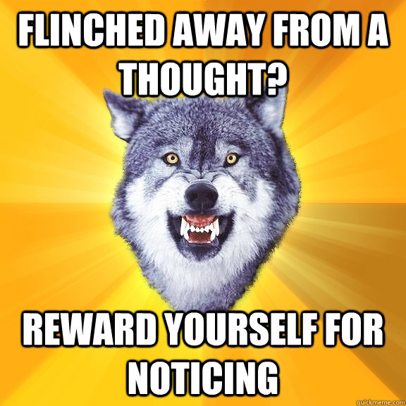 Flinched away from a thought? reward yourself for noticing - Flinched away from a thought? reward yourself for noticing  Courage Wolf