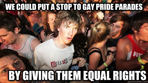 WE COULD PUT A STOP TO GAY PRIDE PARADES BY GIVING THEM EQUAL RIGHTS - WE COULD PUT A STOP TO GAY PRIDE PARADES BY GIVING THEM EQUAL RIGHTS  Sudden Clarity Clarence