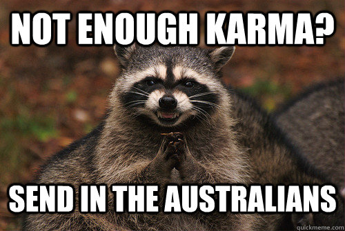 Not enough karma? Send in the Australians - Not enough karma? Send in the Australians  Insidious Racoon 2