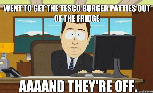 Went to get the tesco burger patties out of the fridge AAAAND they're off. - Went to get the tesco burger patties out of the fridge AAAAND they're off.  aaaand its gone
