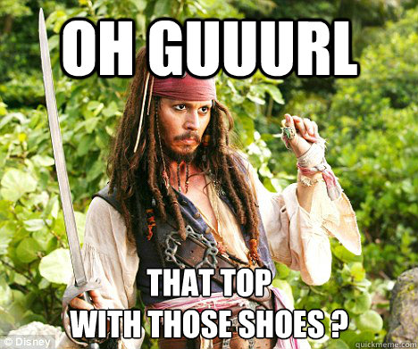 oh guuurl That top   With Those Shoes ?  Sassy Jack Sparrow