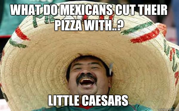 What do mexicans cut their pizza with..? Little Caesars
