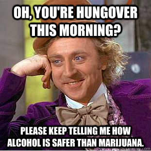 Oh, you're hungover this morning? Please keep telling me how alcohol is safer than Marijuana.  - Oh, you're hungover this morning? Please keep telling me how alcohol is safer than Marijuana.   Condescending Wonka
