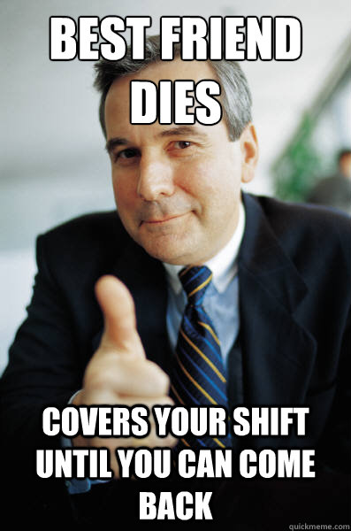 Best friend dies Covers your shift until you can come back - Best friend dies Covers your shift until you can come back  Good Guy Boss