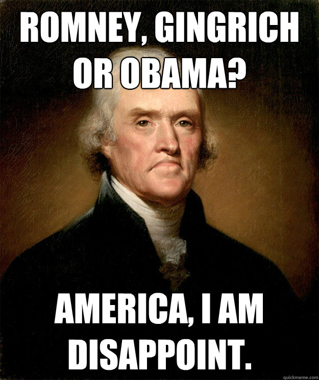 ROMNEY, GINGRICH OR OBAMA? AMERICA, I AM DISAPPOINT.