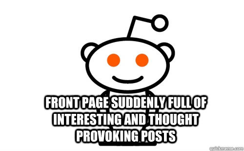Front page suddenly full of interesting and thought provoking posts -  Front page suddenly full of interesting and thought provoking posts  Good Guy Reddit