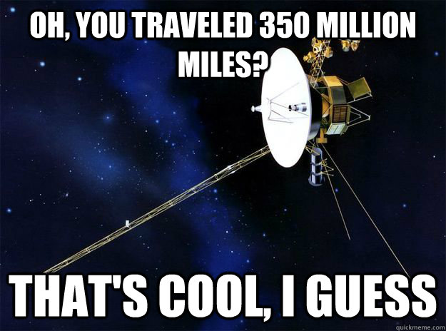 OH, YOU TRAVELED 350 MILLION MILES? THAT'S COOL, I GUESS - OH, YOU TRAVELED 350 MILLION MILES? THAT'S COOL, I GUESS  Misc