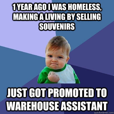 1 year ago I was homeless, making a living by selling souvenirs Just got promoted to warehouse assistant - 1 year ago I was homeless, making a living by selling souvenirs Just got promoted to warehouse assistant  Success Kid