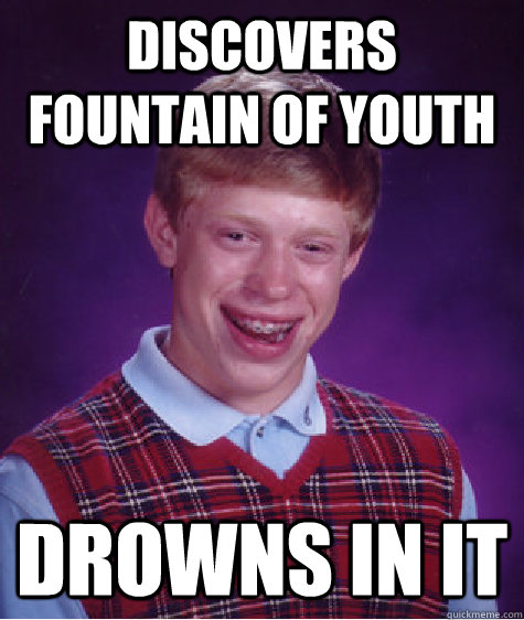 Discovers fountain of youth drowns in it - Discovers fountain of youth drowns in it  Bad Luck Brian