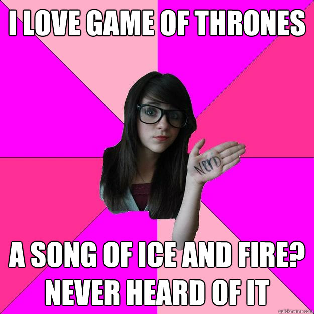 I love Game of thrones a song of ice and fire? never heard of it - I love Game of thrones a song of ice and fire? never heard of it  Idiot Nerd Girl