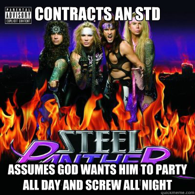 Contracts an STD Assumes God wants him to party all day and screw all night - Contracts an STD Assumes God wants him to party all day and screw all night  Scumbag Steel Panther