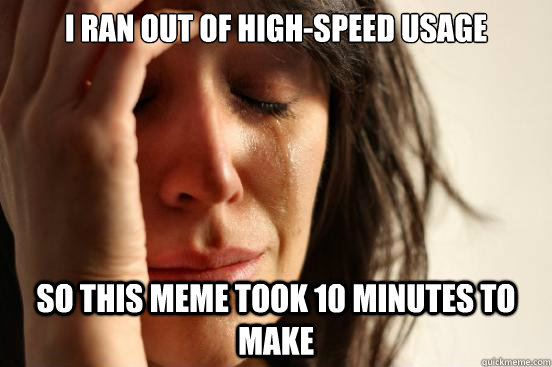 i ran out of high-speed usage so this meme took 10 minutes to make - i ran out of high-speed usage so this meme took 10 minutes to make  First World Problems