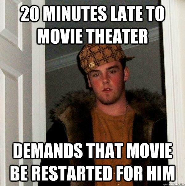 20 minutes late to movie theater demands that movie be restarted for him - 20 minutes late to movie theater demands that movie be restarted for him  Scumbag Steve