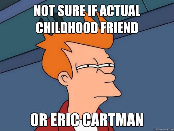not sure if actual childhood friend or eric cartman  Futurama Fry