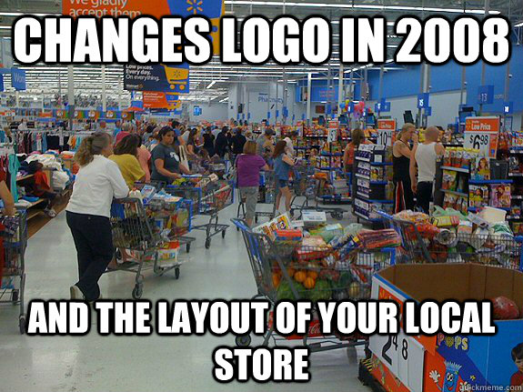 changes logo in 2008 and the layout of your local store  scumbag walmart