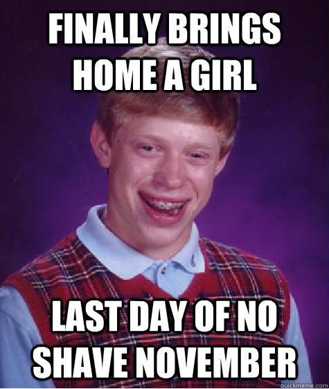 Finally brings home a girl last day of no shave november - Finally brings home a girl last day of no shave november  Bad Luck Brian