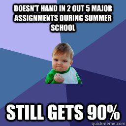 doesn't hand in 2 out 5 major assignments during summer school still gets 90%  succes kid