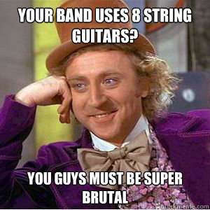 Your band uses 8 string guitars? You guys must be super brutal  willy wonka