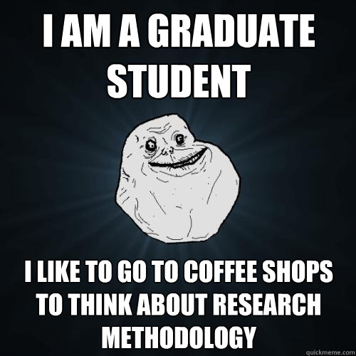 I AM A graduate student i like to go to coffee shops to think about research methodology - I AM A graduate student i like to go to coffee shops to think about research methodology  Forever Alone