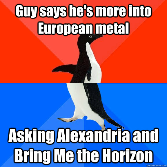 Guy says he's more into European metal Asking Alexandria and Bring Me the Horizon - Guy says he's more into European metal Asking Alexandria and Bring Me the Horizon  Socially Awesome Awkward Penguin