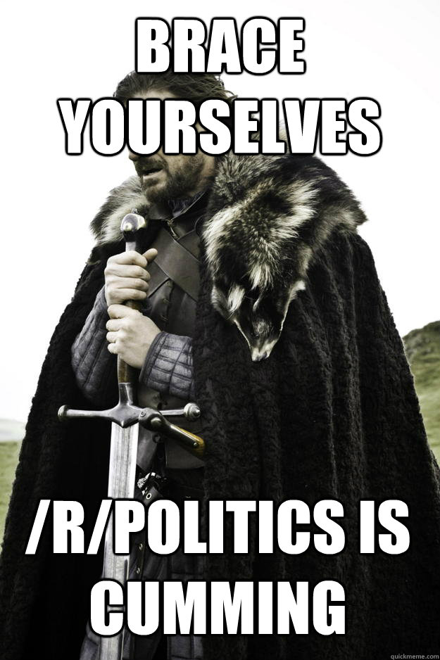 Brace yourselves /r/politics is cumming - Brace yourselves /r/politics is cumming  Winter is coming