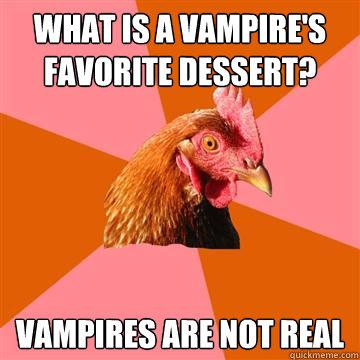 what is a vampire's favorite dessert? vampires are not real  Anti-Joke Chicken