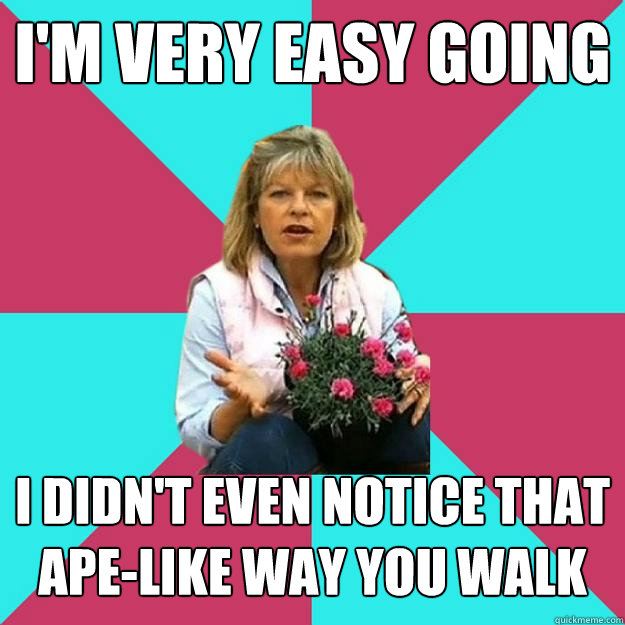 I'm very Easy Going I didn't even notice that ape-like way you walk  SNOB MOTHER-IN-LAW