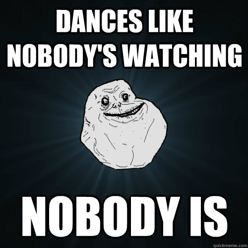 dances like nobody's watching nobody is - dances like nobody's watching nobody is  Forever Alone