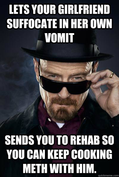 Lets your girlfriend suffocate in her own vomit Sends you to rehab so you can keep cooking meth with him.