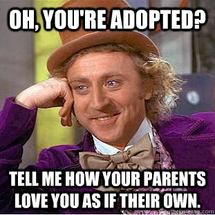 Oh, you're adopted? Tell me how your parents love you as if their own.  Condescending Wonka