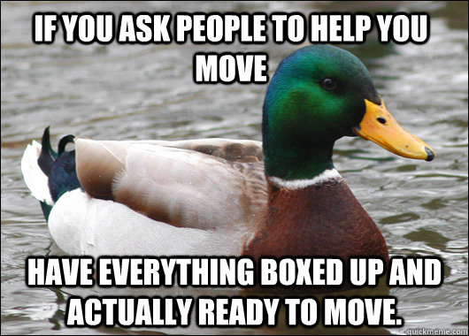 If you ask people to help you move have everything boxed up and actually ready to move. - If you ask people to help you move have everything boxed up and actually ready to move.  Actual Advice Mallard