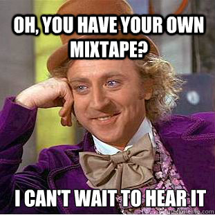 e5c2965a344d82eae5ce69364e21b93e3f515f0db0f055b8ff8f36b8c63a1d9c oh, you have your own mixtape? i can't wait to hear it willy,Mixtape Funny Memes