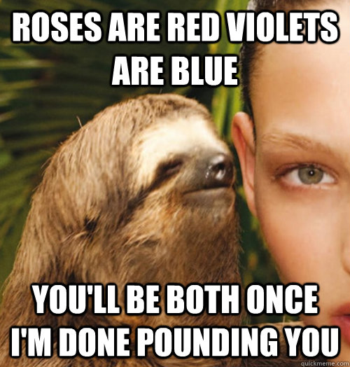 roses are red violets are blue you'll be both once I'm done pounding you - roses are red violets are blue you'll be both once I'm done pounding you  Whispering Sloth