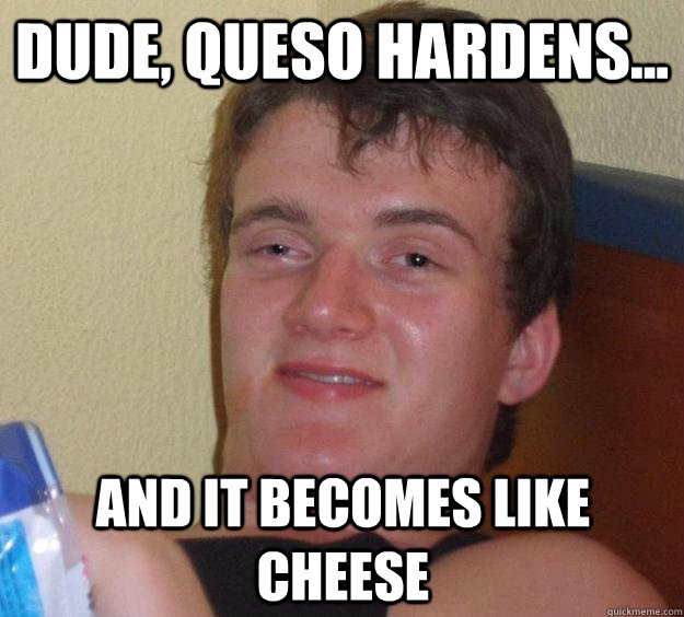 Dude, queso hardens... and it becomes like cheese - Dude, queso hardens... and it becomes like cheese  10 Guy