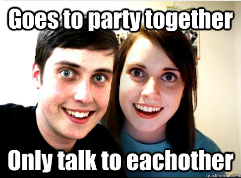 Goes to party together Only talk to eachother