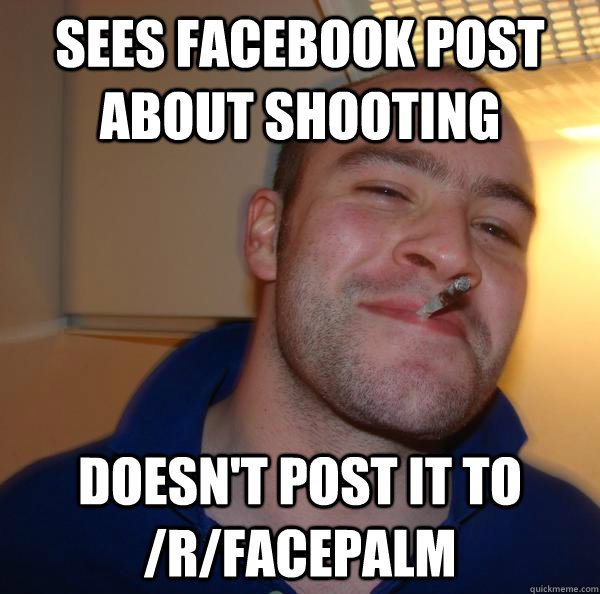 Sees Facebook post about shooting Doesn't post it to /r/facepalm - Sees Facebook post about shooting Doesn't post it to /r/facepalm  Misc