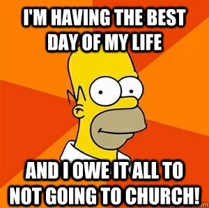 I'm having the best day of my life and I owe it all to not going to Church! - I'm having the best day of my life and I owe it all to not going to Church!  Advice Homer