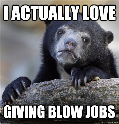 I ACTUALLY LOVE GIVING BLOW JOBS - I ACTUALLY LOVE GIVING BLOW JOBS  Confession Bear