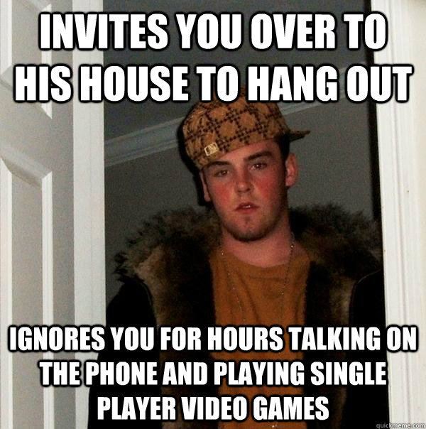 Invites you over to his house to hang out ignores you for hours talking on the phone and playing single player video games - Invites you over to his house to hang out ignores you for hours talking on the phone and playing single player video games  Scumbag Steve