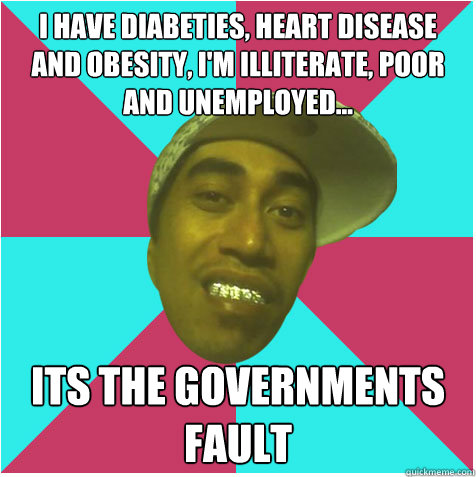 I have diabeties, heart disease and obesity, I'm illiterate, poor and unemployed... Its the governments fault  - I have diabeties, heart disease and obesity, I'm illiterate, poor and unemployed... Its the governments fault   Skux As Maori