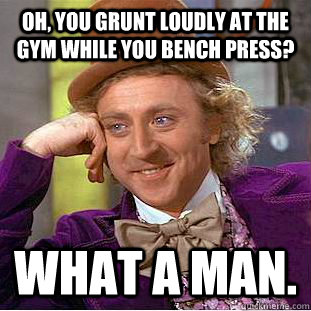 Oh, you grunt loudly at the gym while you bench press? what a man. - Oh, you grunt loudly at the gym while you bench press? what a man.  Condescending Wonka